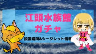 江頭水族館(エガちゃん)ガチャ設置場所は?シークレットはコレだ!画像