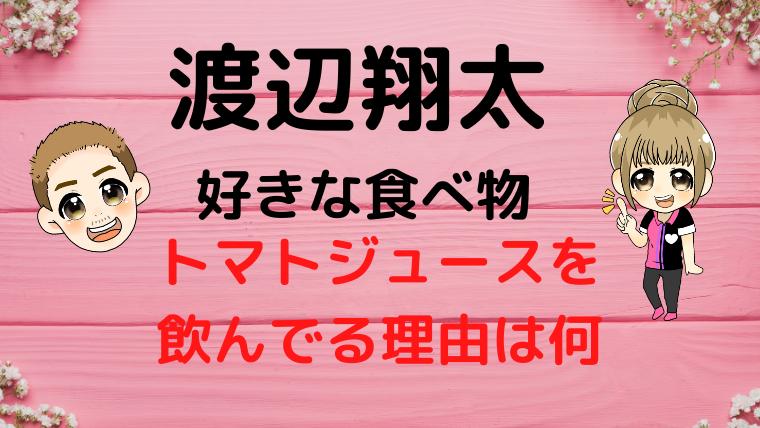 渡辺 翔太の好きな食べ物やトマトジュースを好んで飲んでる理由は何?画像