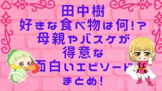 田中樹の好きな食べ物は何!?母親やバスケが得意な面白いエピソードまとめ!画像