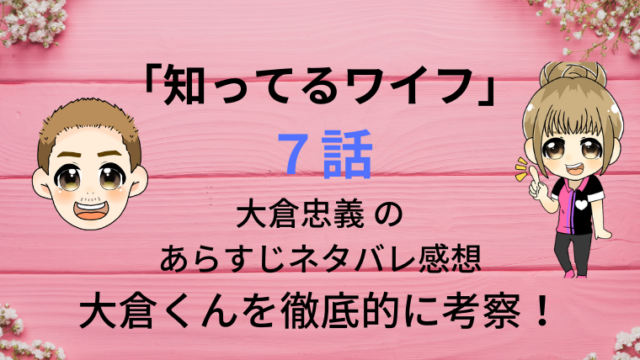 「知ってるワイフ」7話大倉忠義 のあらすじネタバレ感想!大倉くんを考察画像