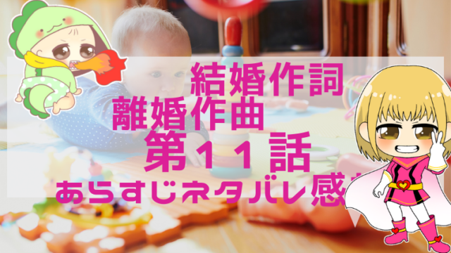 『結婚作詞離婚作曲』11 話・あらすじネタバレ感想!画像