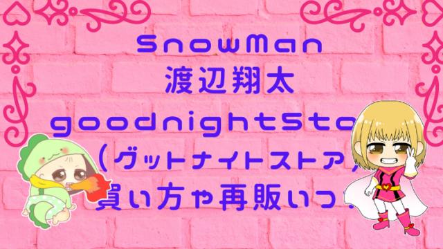 goodnight5tore(グットナイトストア)買い方や再販いつ?SnowMan渡辺翔太画像