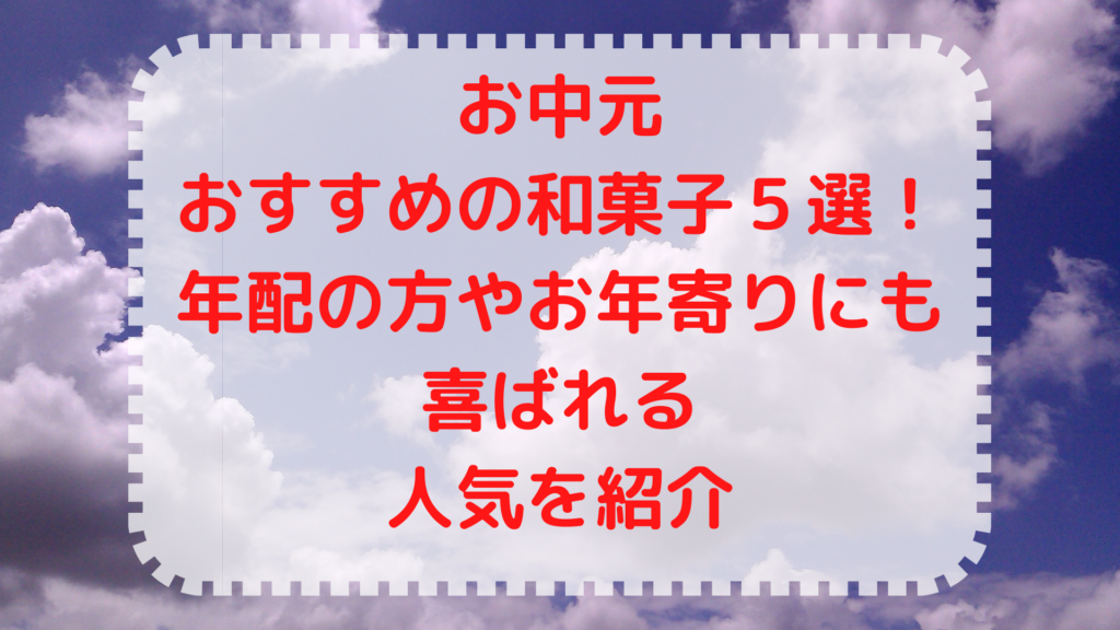 お中元におすすめの和菓子5選!年配の方やお年寄りにも喜ばれる人気紹介画像