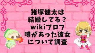 猪塚健太は結婚してる?wikiプロフや噂があった彼女について調査画像